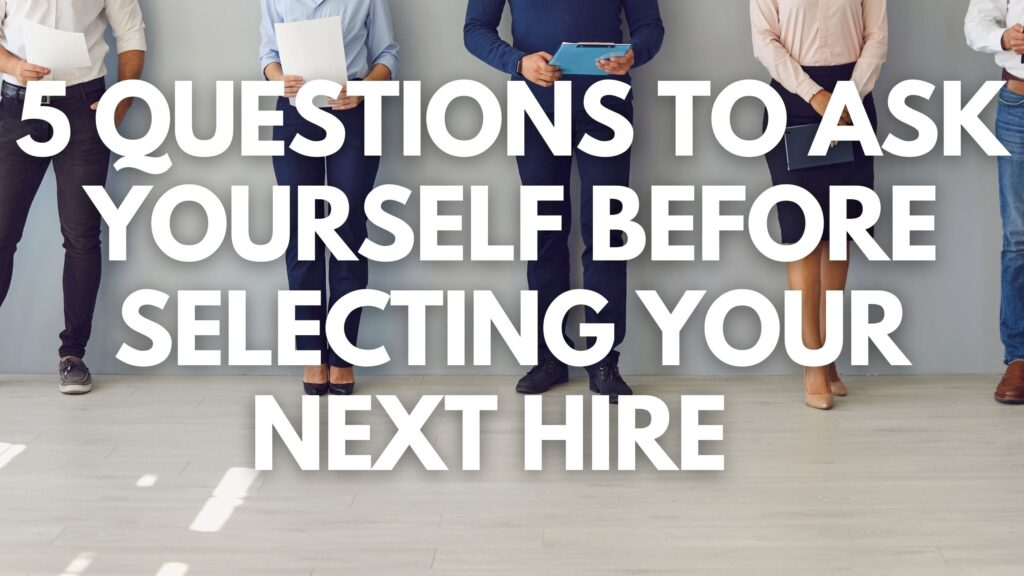 5 Questions to Ask Yourself Before Selecting Your Next Hire