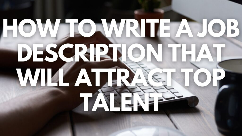 How To Write a Job Description That Will Attract Top Talent