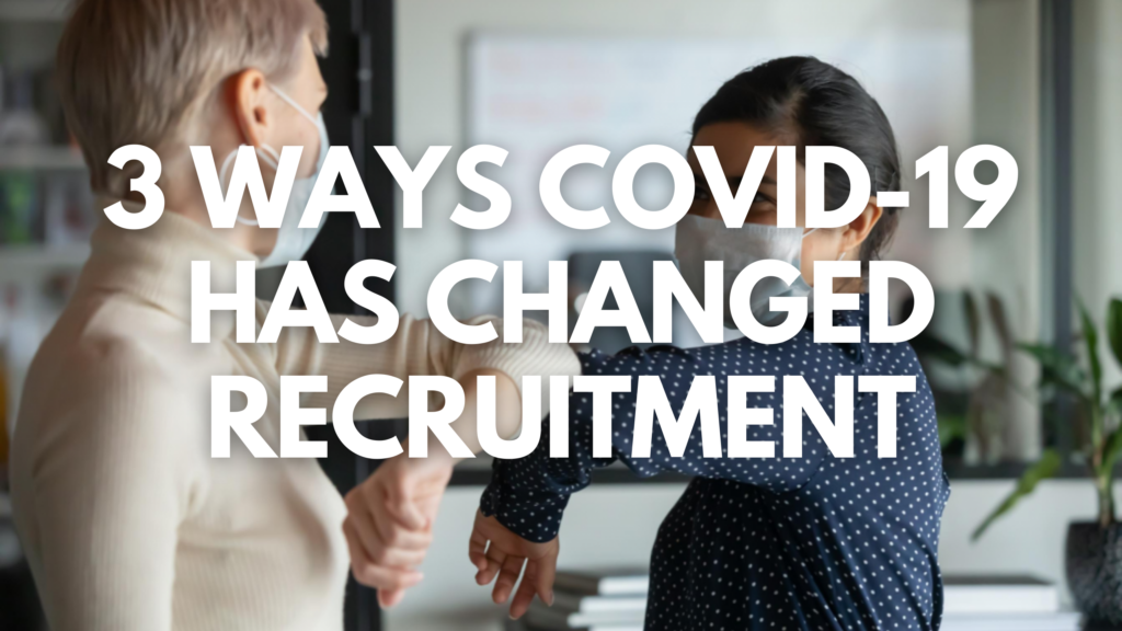 3 Ways COVID-19 Has Changed Recruitment